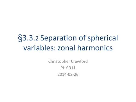 §3.3. 2 Separation of spherical variables: zonal harmonics Christopher Crawford PHY 311 2014-02-26.
