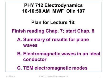 02/28/2014PHY 712 Spring 2014 -- Lecture 181 PHY 712 Electrodynamics 10-10:50 AM MWF Olin 107 Plan for Lecture 18: Finish reading Chap. 7; start Chap.