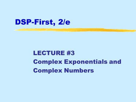 DSP-First, 2/e LECTURE #3 Complex Exponentials and Complex Numbers.