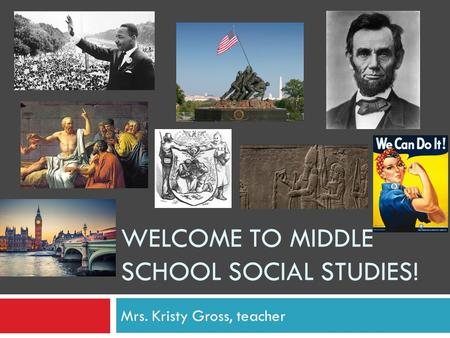 WELCOME TO MIDDLE SCHOOL SOCIAL STUDIES! Mrs. Kristy Gross, teacher.