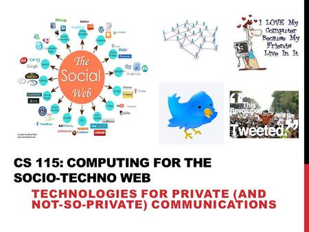 CS 115: COMPUTING FOR THE SOCIO-TECHNO WEB TECHNOLOGIES FOR PRIVATE (AND NOT-SO-PRIVATE) COMMUNICATIONS.