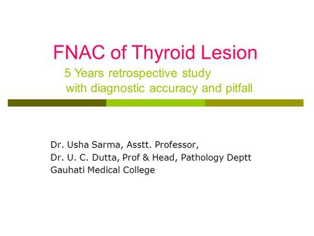 Dr. Usha Sarma, Asstt. Professor, Dr. U. C. Dutta, Prof & Head, Pathology Deptt Gauhati Medical College FNAC of Thyroid Lesion 5 Years retrospective study.