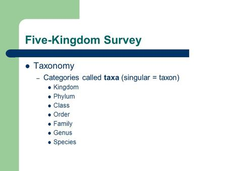 Five-Kingdom Survey Taxonomy – Categories called taxa (singular = taxon) Kingdom Phylum Class Order Family Genus Species.