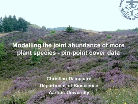 Bioscience – Aarhus University Modelling the joint abundance of more plant species - pin-point cover data Christian Damgaard Department of Bioscience Aarhus.