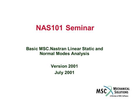 NAS101 Seminar Basic MSC.Nastran Linear Static and Normal Modes Analysis Version 2001 July 2001.