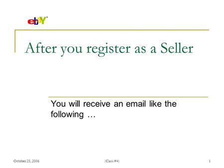 October 25, 2006(Class #4)1 After you register as a Seller You will receive an  like the following …