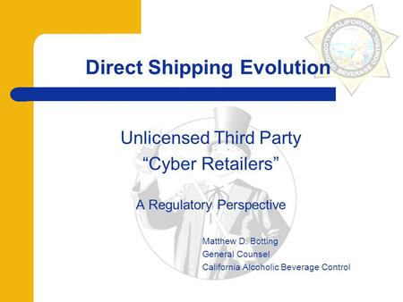 "Direct Shipping Evolution Unlicensed Third Party ""Cyber Retailers"" A Regulatory Perspective Matthew D. Botting General Counsel California Alcoholic Beverage."