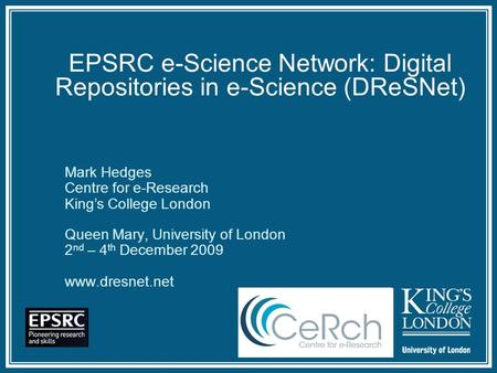 EPSRC e-Science Network: Digital Repositories in e-Science (DReSNet) Queen Mary, University of London 2 nd – 4 th December 2009  Mark Hedges.