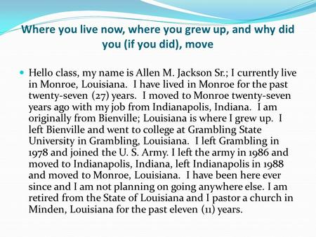Where you live now, where you grew up, and why did you (if you did), move Hello class, my name is Allen M. Jackson Sr.; I currently live in Monroe, Louisiana.