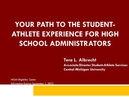 YOUR PATH TO THE STUDENT- ATHLETE EXPERIENCE FOR HIGH SCHOOL ADMINISTRATORS NCAA Eligibility Center Information Expires September 1, 2012 Tera L. Albrecht.