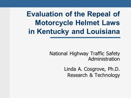 Evaluation of the Repeal of Motorcycle Helmet Laws in Kentucky and Louisiana National Highway Traffic Safety Administration Linda A. Cosgrove, Ph.D. Research.