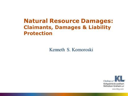 Kenneth S. Komoroski Natural Resource Damages: Claimants, Damages & Liability Protection.