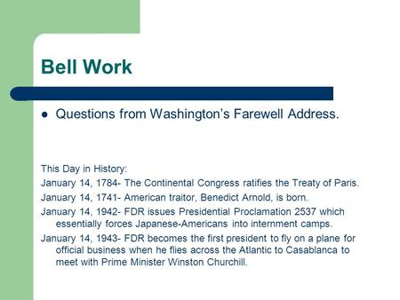 Bell Work Questions from Washington's Farewell Address. This Day in History: January 14, 1784- The Continental Congress ratifies the Treaty of Paris. January.