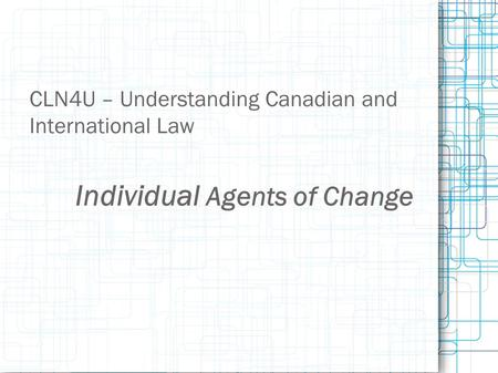 Individual Agents of Change CLN4U – Understanding Canadian and International Law.