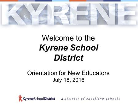 A d i s t r i c t o f e x c e l l i n g s c h o o l s Welcome to the Kyrene School District Orientation for New Educators July 18, 2016.