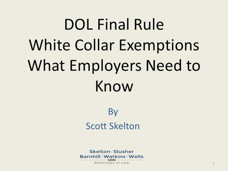 DOL Final Rule White Collar Exemptions What Employers Need to Know By Scott Skelton 1.