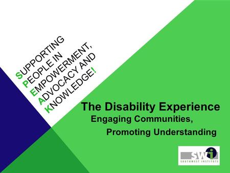 SUPPORTING PEOPLE IN EMPOWERMENT, ADVOCACY AND KNOWLEDGE! The Disability Experience Engaging Communities, Promoting Understanding.