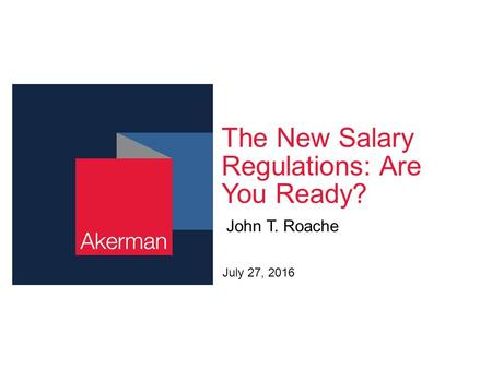The New Salary Regulations: Are You Ready? John T. Roache July 27, 2016.