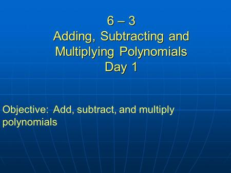 6 – 3 Adding, Subtracting and Multiplying Polynomials Day 1 Objective: Add, subtract, and multiply polynomials.