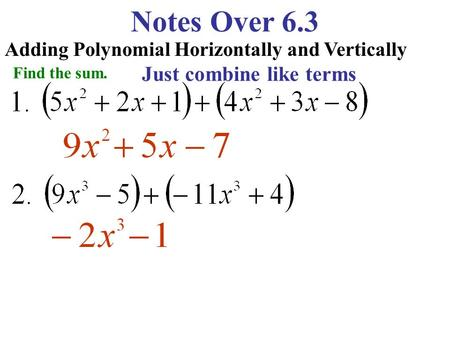 Notes Over 6.3 Adding Polynomial Horizontally and Vertically Find the sum. Just combine like terms.