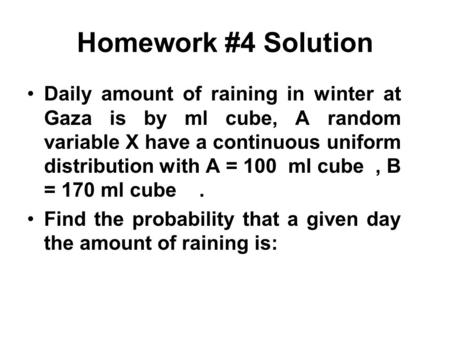 Homework #4 Solution Daily amount of raining in winter at Gaza is by ml cube, A random variable X have a continuous uniform distribution with A = 100 ml.