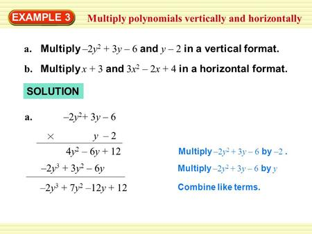 EXAMPLE 3 Multiply polynomials vertically and horizontally a. Multiply –2y 2 + 3y – 6 and y – 2 in a vertical format. b. Multiply x + 3 and 3x 2 – 2x +