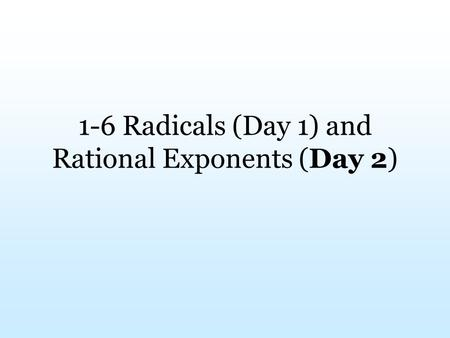 1-6 Radicals (Day 1) and Rational Exponents (Day 2)