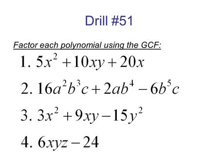 Drill #51 Factor each polynomial using the GCF:. Drill #52 Factor each polynomial :