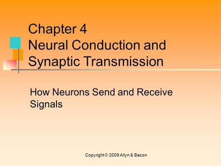 Copyright © 2009 Allyn & Bacon How Neurons Send and Receive Signals Chapter 4 Neural Conduction and Synaptic Transmission.