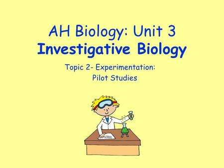 AH Biology: Unit 3 Investigative Biology Topic 2- Experimentation: Pilot Studies.