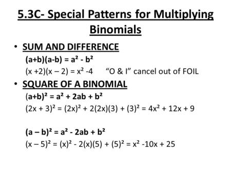 "5.3C- Special Patterns for Multiplying Binomials SUM AND DIFFERENCE (a+b)(a-b) = a² - b² (x +2)(x – 2) = x² -4 ""O & I"" cancel out of FOIL SQUARE OF A BINOMIAL."