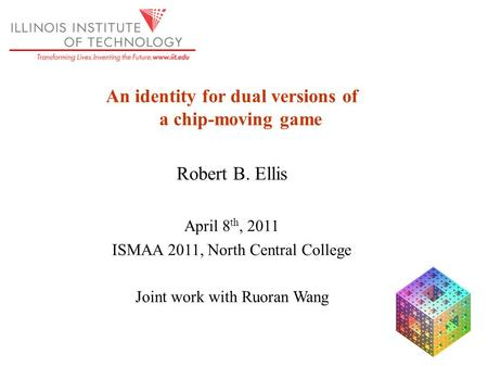 An identity for dual versions of a chip-moving game Robert B. Ellis April 8 th, 2011 ISMAA 2011, North Central College Joint work with Ruoran Wang.