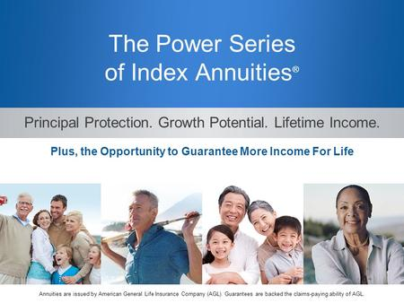 The Power Series of Index Annuities ® Principal Protection. Growth Potential. Lifetime Income. Plus, the Opportunity to Guarantee More Income For Life.