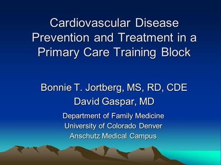 Cardiovascular Disease Prevention and Treatment in a Primary Care Training Block Bonnie T. Jortberg, MS, RD, CDE David Gaspar, MD Department of Family.