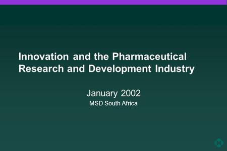 Innovation and the Pharmaceutical Research and Development Industry January 2002 MSD South Africa.