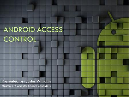 ANDROID ACCESS CONTROL Presented by: Justin Williams Masters of Computer Science Candidate.