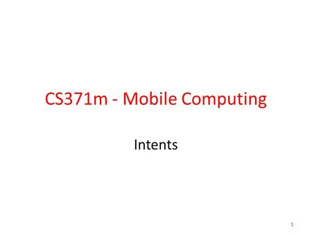 CS371m - Mobile Computing Intents 1. Allow us to use applications and components that are already part of Android System – start activities – start services.