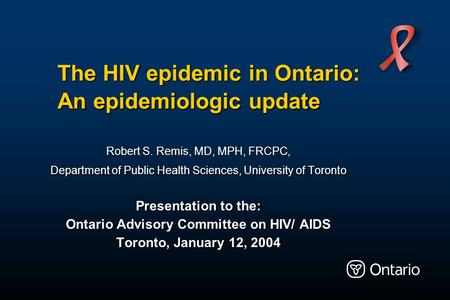 The HIV epidemic in Ontario: An epidemiologic update Robert S. Remis, MD, MPH, FRCPC, Department of Public Health Sciences, University of Toronto Presentation.