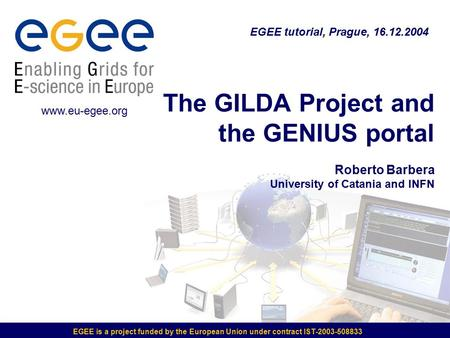 EGEE is a project funded by the European Union under contract IST-2003-508833 The GILDA Project and the GENIUS portal Roberto Barbera University of Catania.