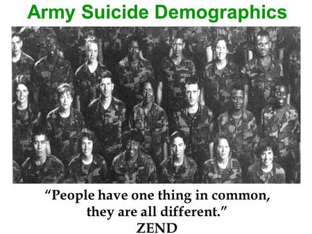 "Army Suicide Demographics ""People have one thing in common, they are all different."" ZEND."