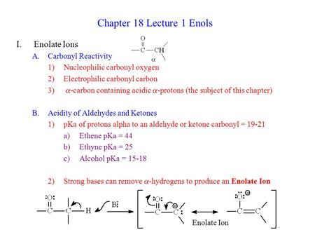 Chapter 18 Lecture 1 Enols I.Enolate Ions A.Carbonyl Reactivity 1)Nucleophilic carbonyl oxygen 2)Electrophilic carbonyl carbon 3)  -carbon containing.