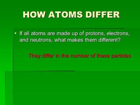 HOW ATOMS DIFFER  If all atoms are made up of protons, electrons, and neutrons, what makes them different? They differ in the number of these particles.