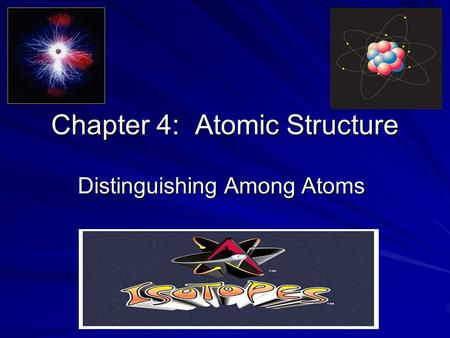 Chapter 4: Atomic Structure Distinguishing Among Atoms.