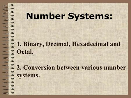 1. Binary, Decimal, Hexadecimal and Octal. 2. Conversion between various number systems. Number Systems: