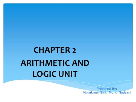 Prepared By: Norakmar Binti Mohd Nadzari CHAPTER 2 ARITHMETIC AND LOGIC UNIT.