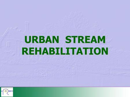 URBAN STREAM REHABILITATION. BENEFITS AND IMPACTS.
