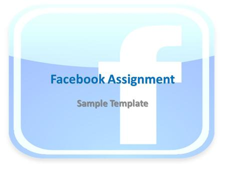 Facebook Assignment Sample Template. Directions The following slides are the template to use to create your Facebook pages You will copy and paste and.