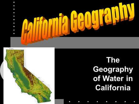The Geography of Water in California. Water in California History of California Water Modern Water Projects Problems/Challenges to the California.