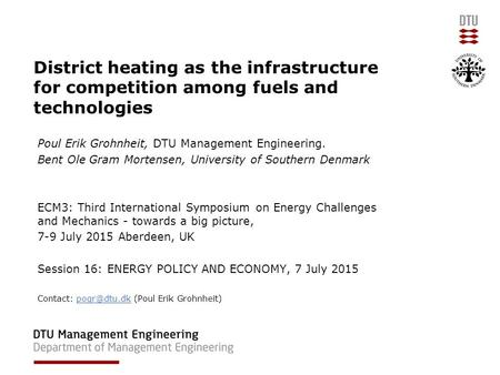 District heating as the infrastructure for competition among fuels and technologies Poul Erik Grohnheit, DTU Management Engineering. Bent Ole Gram Mortensen,