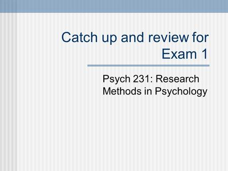 Catch up and review for Exam 1 Psych 231: Research Methods in Psychology.